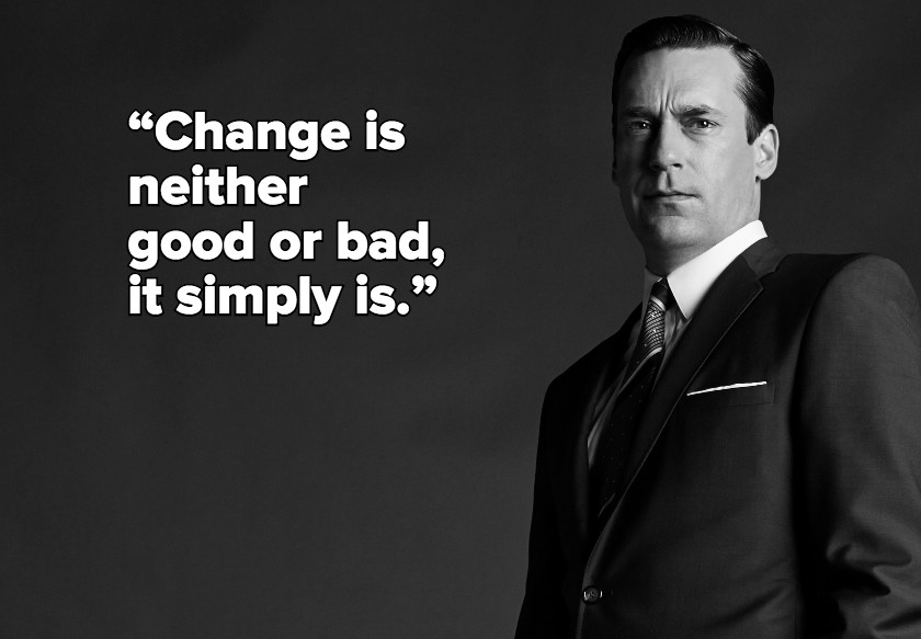 Don Draper quote - Change is neither good or bad, it simply is.